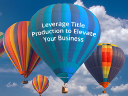 LEVERAGE TITLE PRODUCTION TO ELEVATE YOUR BUSINESS